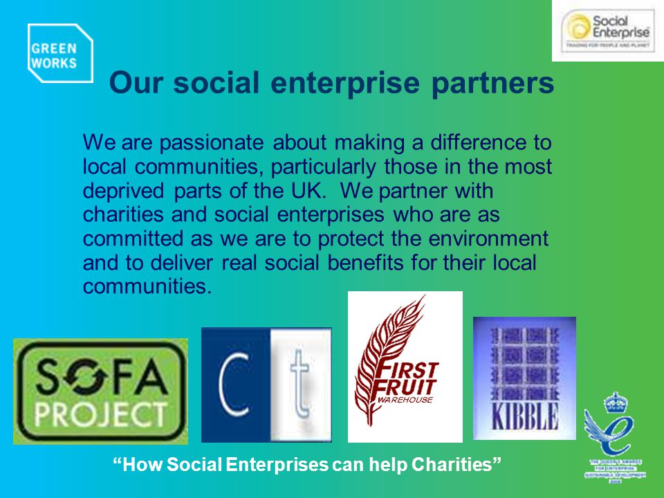 How Social Enterprises can help Charities Our social enterprise partners We are passionate about making a difference to local communities, particularly those in the most deprived parts of the UK.