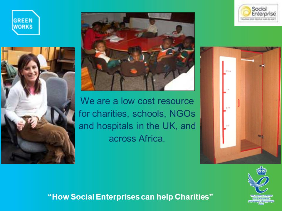 How Social Enterprises can help Charities We are a low cost resource for charities, schools, NGOs and hospitals in the UK, and across Africa.