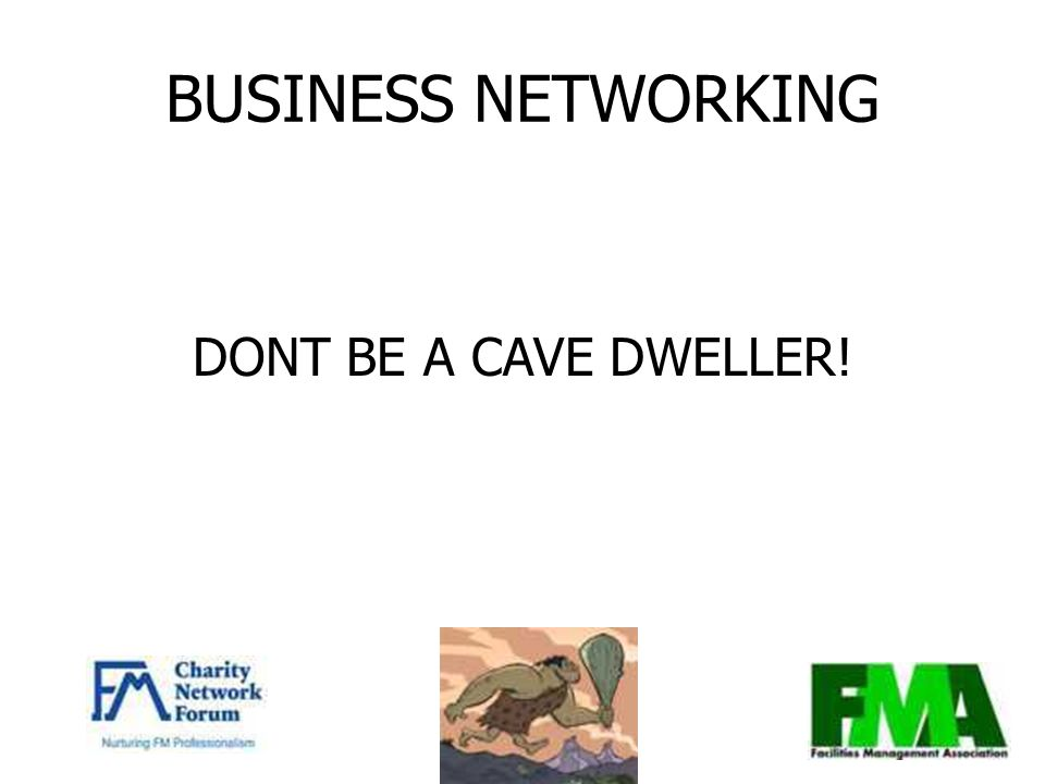 BUSINESS NETWORKING DONT BE A CAVE DWELLER!