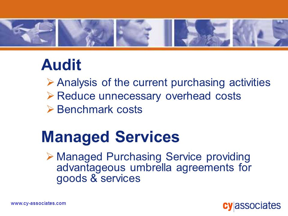 www.cy-associates.com  Analysis of the current purchasing activities  Reduce unnecessary overhead costs  Benchmark costs Audit Managed Services  Managed Purchasing Service providing advantageous umbrella agreements for goods & services