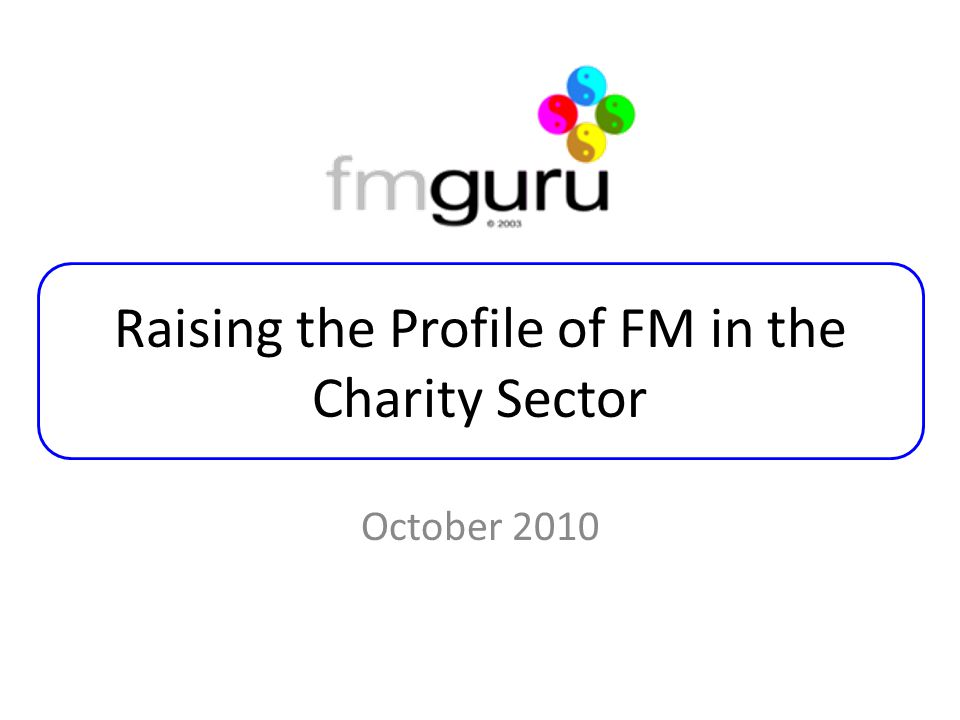 Raising the Profile of FM in the Charity Sector October 2010