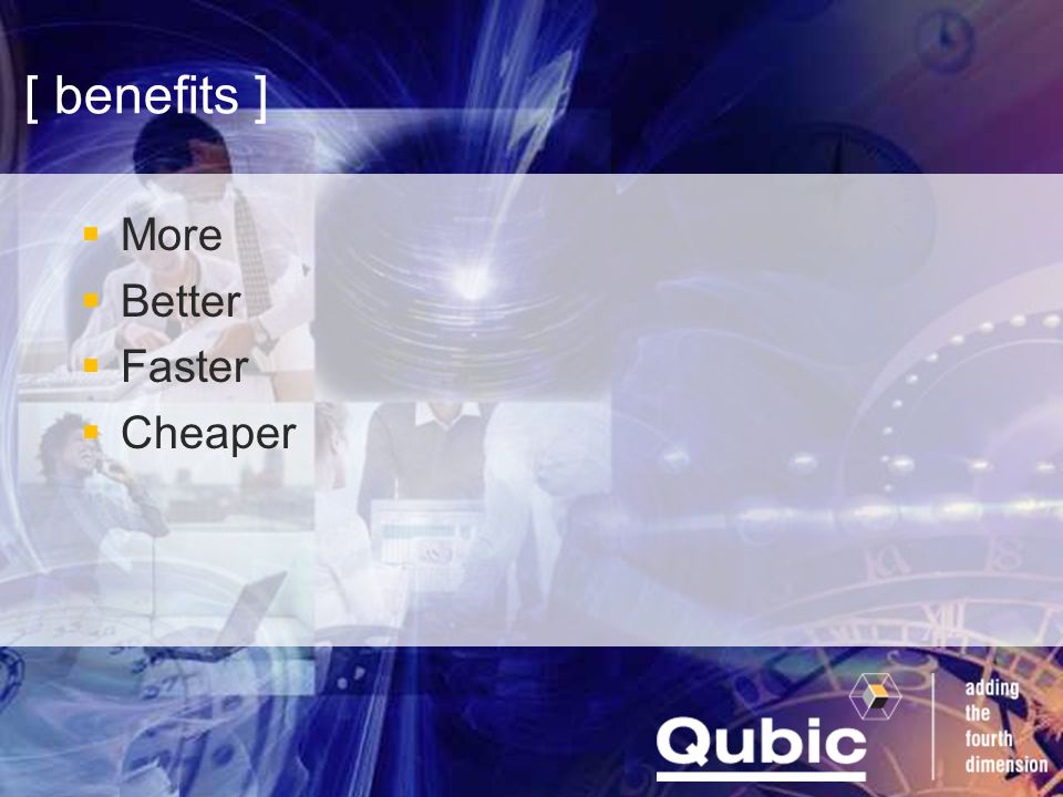 [ benefits ]  More  Better  Faster  Cheaper