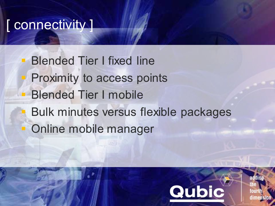 [ connectivity ]  Blended Tier I fixed line  Proximity to access points  Blended Tier I mobile  Bulk minutes versus flexible packages  Online mobile manager