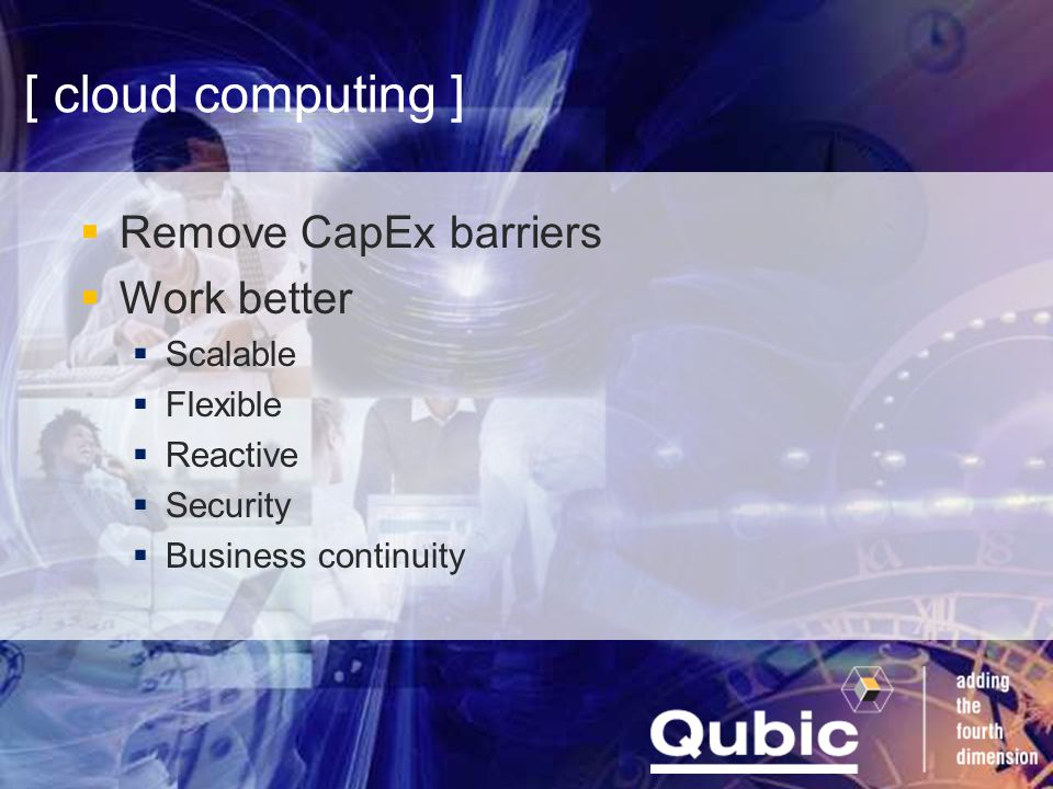 [ cloud computing ]  Remove CapEx barriers  Work better  Scalable  Flexible  Reactive  Security  Business continuity