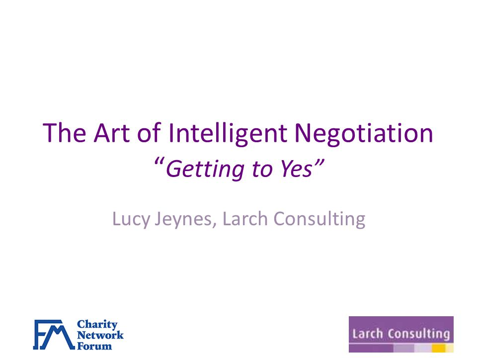 The Art of Intelligent Negotiation Getting to Yes Lucy Jeynes, Larch Consulting