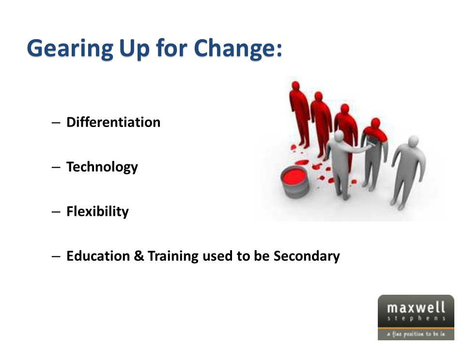 – Differentiation – Technology – Flexibility – Education & Training used to be Secondary Gearing Up for Change: