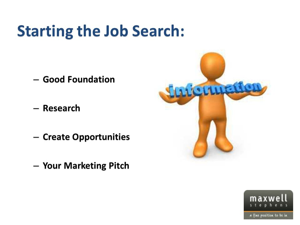 – Good Foundation – Research – Create Opportunities – Your Marketing Pitch Starting the Job Search: