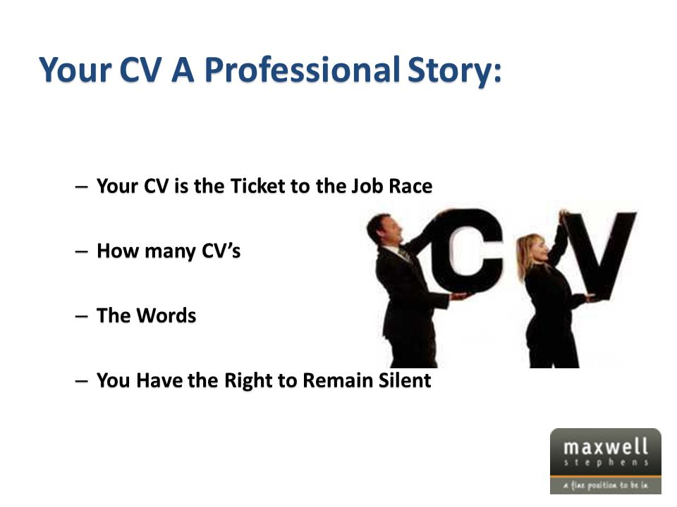 – Your CV is the Ticket to the Job Race – How many CV's – The Words – You Have the Right to Remain Silent Your CV A Professional Story: