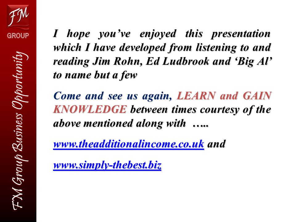FM Group Business Opportunity I hope you've enjoyed this presentation which I have developed from listening to and reading Jim Rohn, Ed Ludbrook and 'Big Al' to name but a few Come and see us again, LEARN and GAIN KNOWLEDGE between times courtesy of the above mentioned along with …..