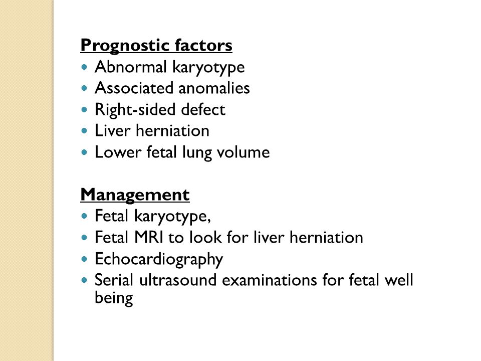 Prognostic factors Abnormal karyotype Associated anomalies Right-sided defect Liver herniation Lower fetal lung volume Management Fetal karyotype, Fetal MRI to look for liver herniation Echocardiography Serial ultrasound examinations for fetal well being
