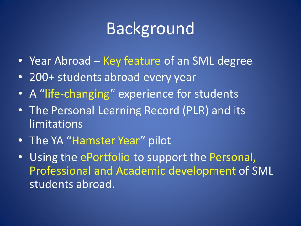 Background Year Abroad – Key feature of an SML degree 200+ students abroad every year A life-changing experience for students The Personal Learning Record (PLR) and its limitations The YA Hamster Year pilot Using the ePortfolio to support the Personal, Professional and Academic development of SML students abroad.