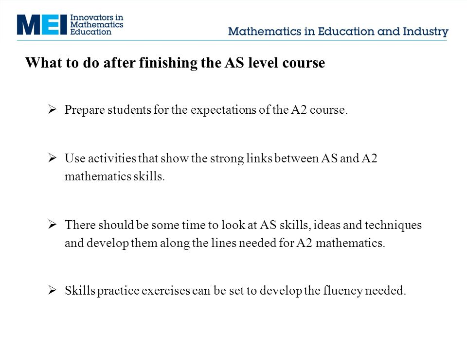 What to do after finishing the AS level course  Prepare students for the expectations of the A2 course.