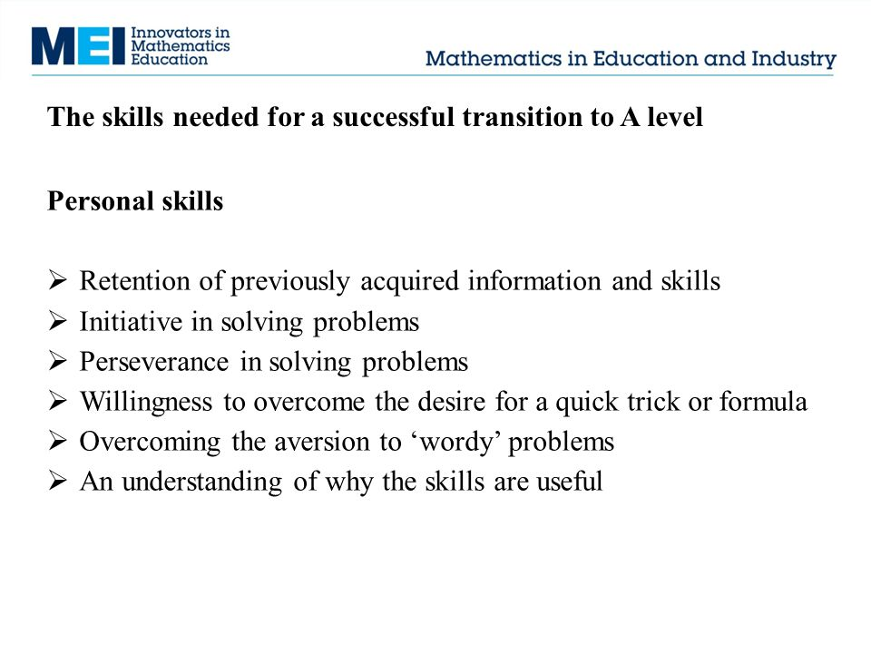 The skills needed for a successful transition to A level Personal skills  Retention of previously acquired information and skills  Initiative in sol