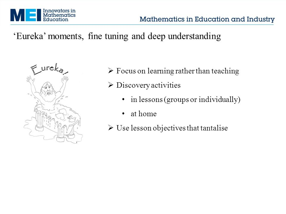  Focus on learning rather than teaching  Discovery activities in lessons (groups or individually) at home  Use lesson objectives that tantalise 'Eureka' moments, fine tuning and deep understanding