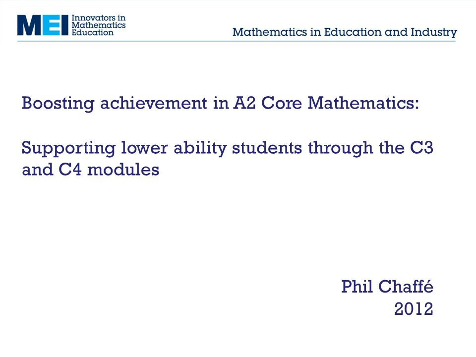Boosting achievement in A2 Core Mathematics: Supporting lower ability students through the C3 and C4 modules Phil Chaffé 2012