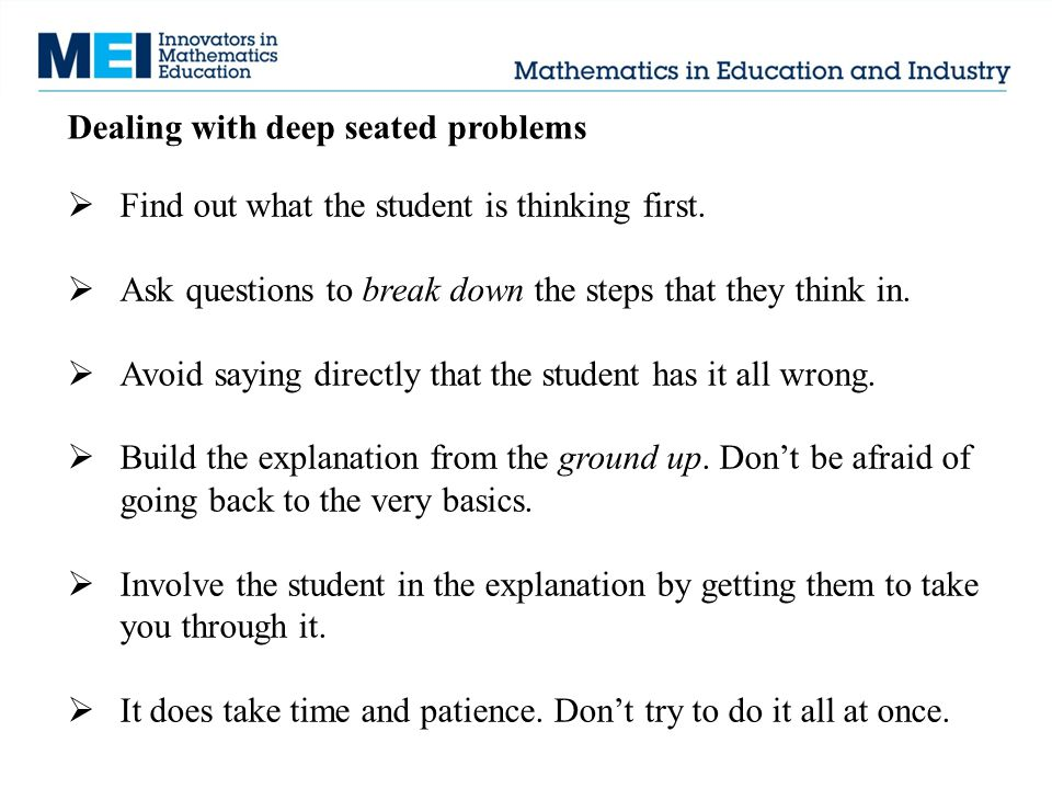 Dealing with deep seated problems  Find out what the student is thinking first.  Ask questions to break down the steps that they think in.  Avoid s