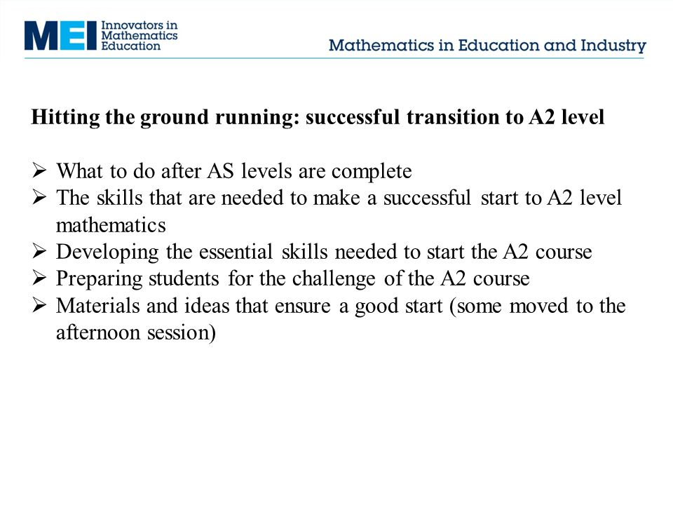Hitting the ground running: successful transition to A2 level  What to do after AS levels are complete  The skills that are needed to make a successful start to A2 level mathematics  Developing the essential skills needed to start the A2 course  Preparing students for the challenge of the A2 course  Materials and ideas that ensure a good start (some moved to the afternoon session)