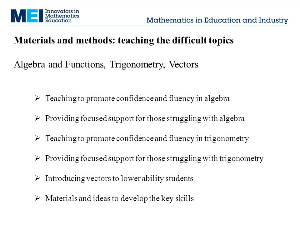 Materials and methods: teaching the difficult topics Algebra and Functions, Trigonometry, Vectors  Teaching to promote confidence and fluency in algebra  Providing focused support for those struggling with algebra  Teaching to promote confidence and fluency in trigonometry  Providing focused support for those struggling with trigonometry  Introducing vectors to lower ability students  Materials and ideas to develop the key skills