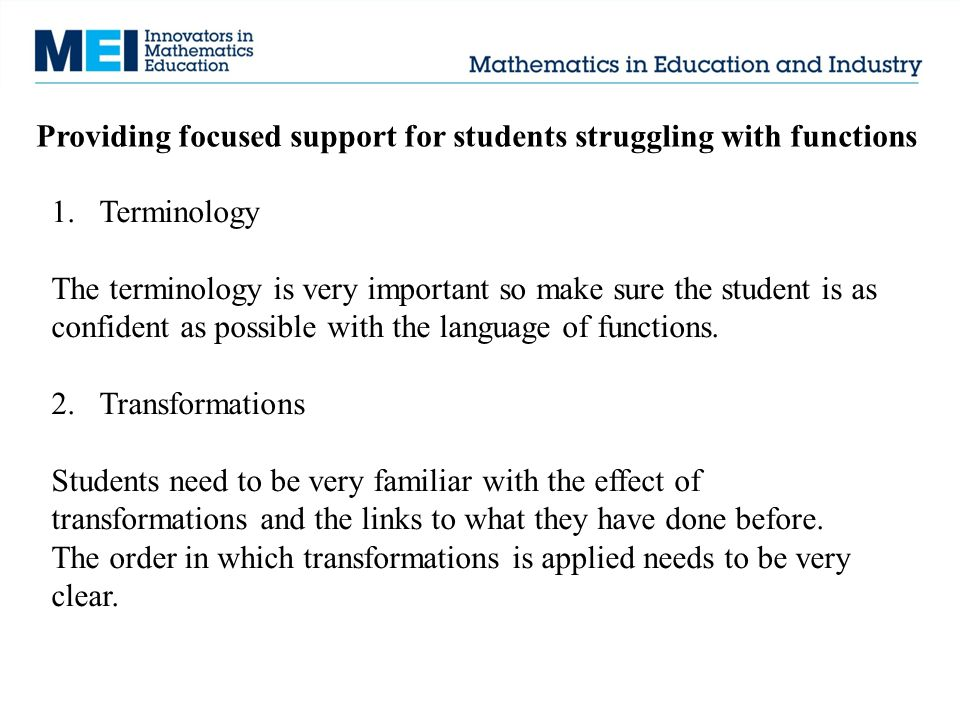 Providing focused support for students struggling with functions 1.Terminology The terminology is very important so make sure the student is as confid