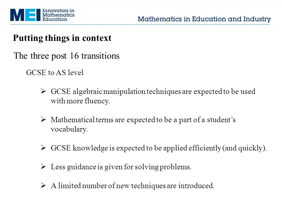 Putting things in context The three post 16 transitions GCSE to AS level  GCSE algebraic manipulation techniques are expected to be used with more fluency.