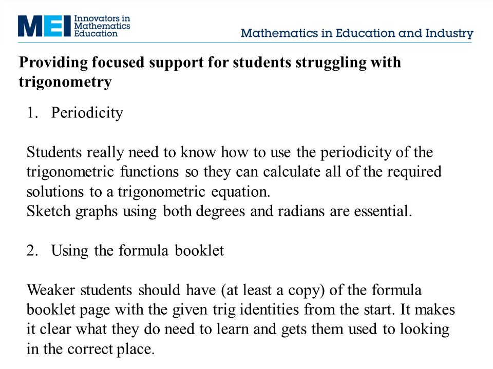 Providing focused support for students struggling with trigonometry 1.Periodicity Students really need to know how to use the periodicity of the trigonometric functions so they can calculate all of the required solutions to a trigonometric equation.