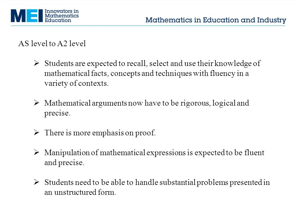 AS level to A2 level  Students are expected to recall, select and use their knowledge of mathematical facts, concepts and techniques with fluency in a variety of contexts.
