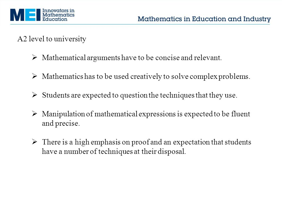 A2 level to university  Mathematical arguments have to be concise and relevant.  Mathematics has to be used creatively to solve complex problems. 