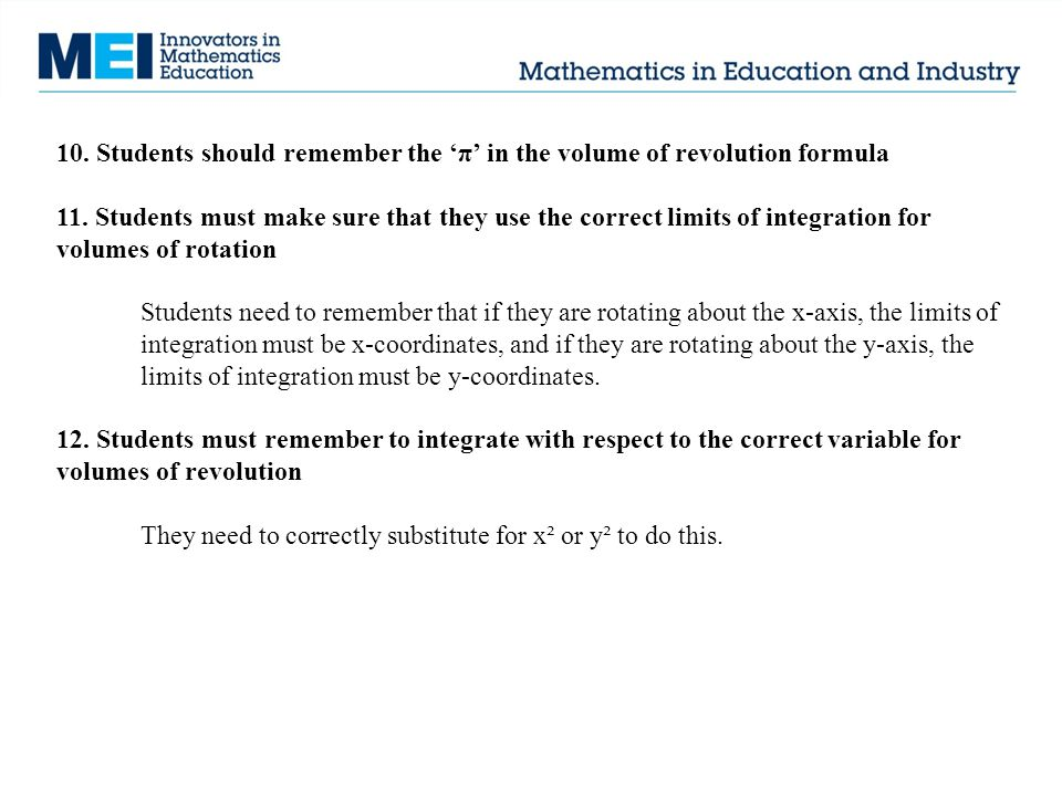 10. Students should remember the 'π' in the volume of revolution formula 11. Students must make sure that they use the correct limits of integration f