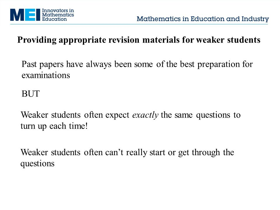 Providing appropriate revision materials for weaker students Past papers have always been some of the best preparation for examinations BUT Weaker stu