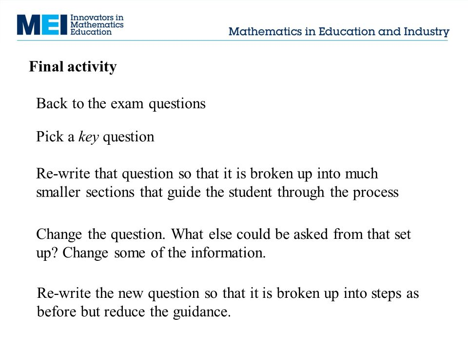 Final activity Back to the exam questions Pick a key question Re-write that question so that it is broken up into much smaller sections that guide the