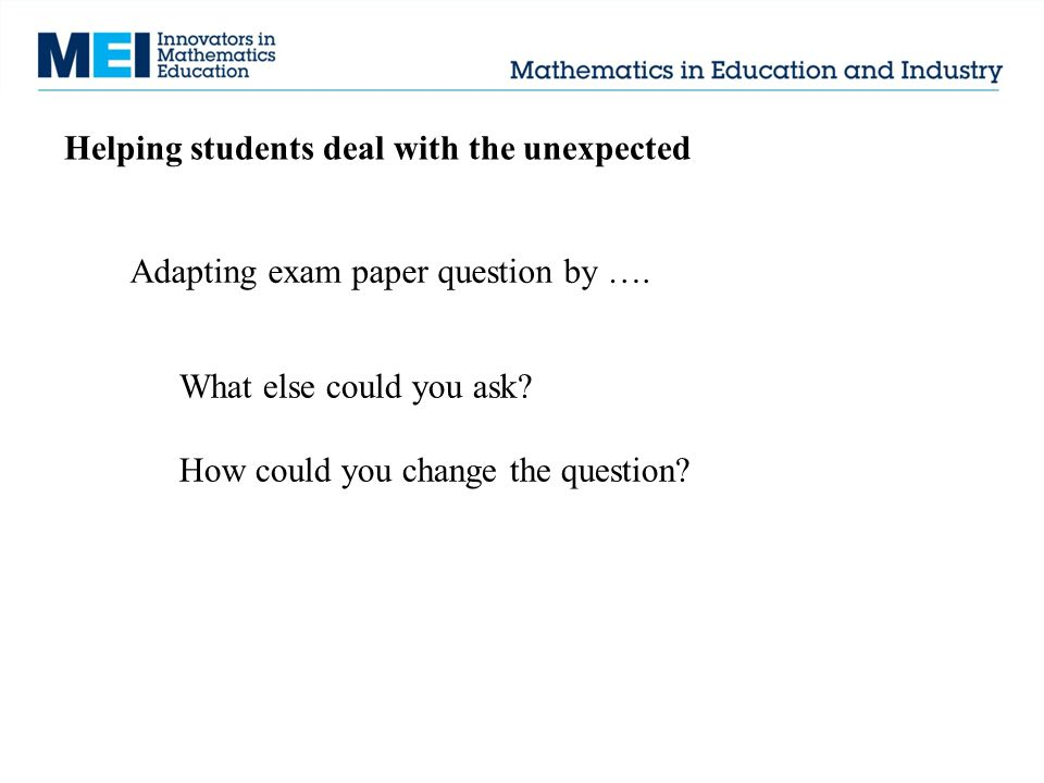 Helping students deal with the unexpected Adapting exam paper question by …. What else could you ask? How could you change the question?