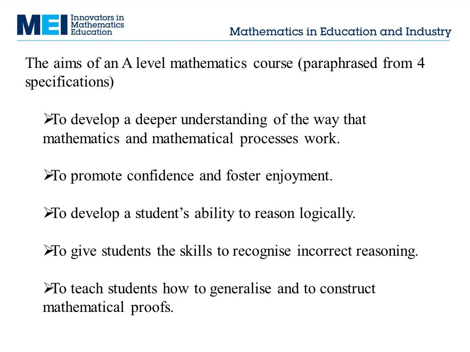 The aims of an A level mathematics course (paraphrased from 4 specifications)  To develop a deeper understanding of the way that mathematics and mathematical processes work.