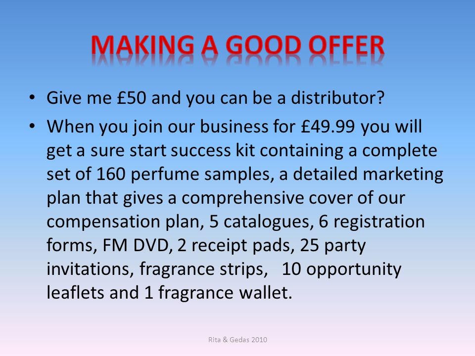 Give me £50 and you can be a distributor? When you join our business for £49.99 you will get a sure start success kit containing a complete set of 160