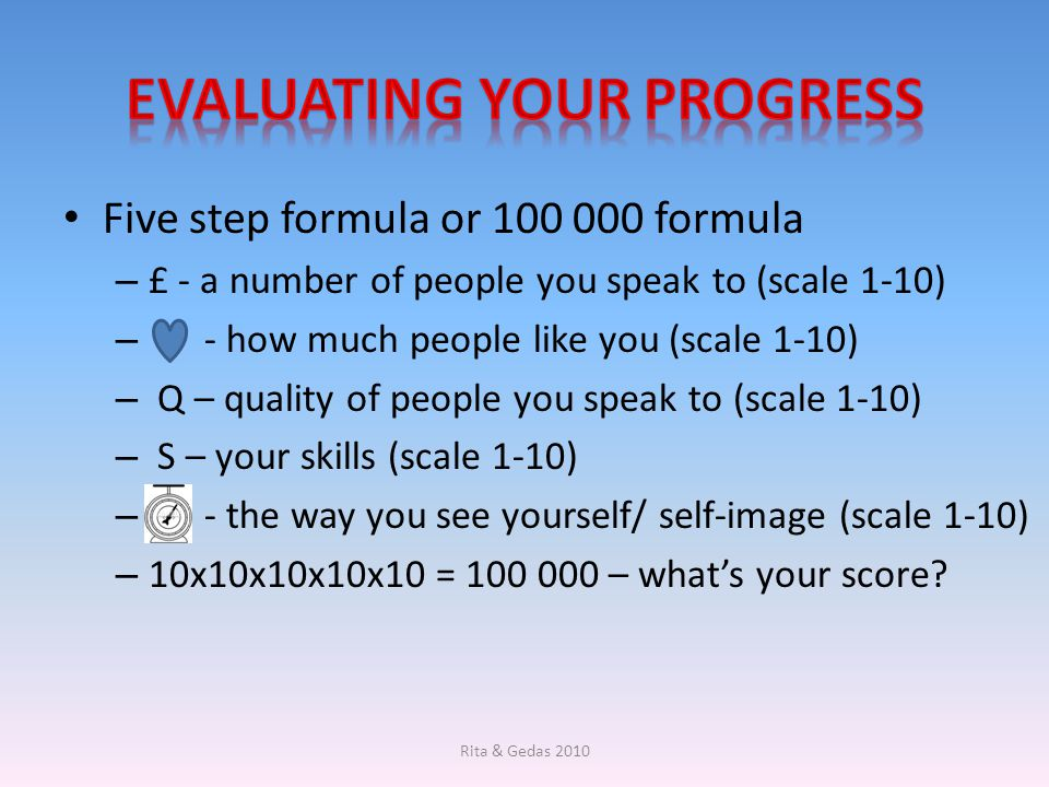 Five step formula or 100 000 formula – £ - a number of people you speak to (scale 1-10) – - how much people like you (scale 1-10) – Q – quality of peo