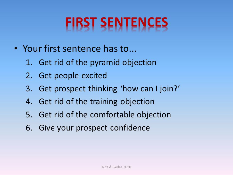 Your first sentence has to... 1.Get rid of the pyramid objection 2.Get people excited 3.Get prospect thinking 'how can I join?' 4.Get rid of the train