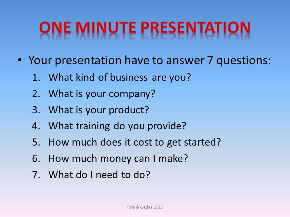 Your presentation have to answer 7 questions: 1.What kind of business are you? 2.What is your company? 3.What is your product? 4.What training do you