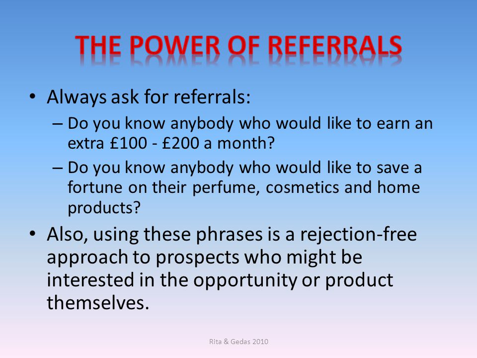 Always ask for referrals: – Do you know anybody who would like to earn an extra £100 - £200 a month? – Do you know anybody who would like to save a fo