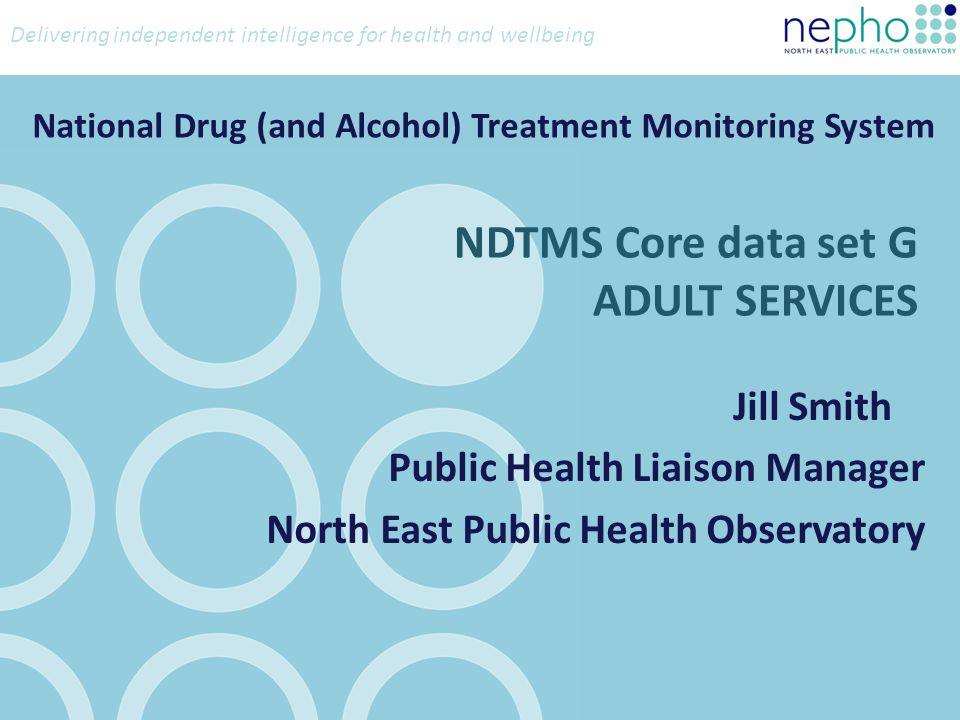 Delivering independent intelligence for health and wellbeing NDTMS Core data set G ADULT SERVICES Jill Smith Public Health Liaison Manager North East Public Health Observatory National Drug (and Alcohol) Treatment Monitoring System