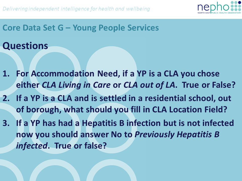 Delivering independent intelligence for health and wellbeing Questions 1.For Accommodation Need, if a YP is a CLA you chose either CLA Living in Care or CLA out of LA.