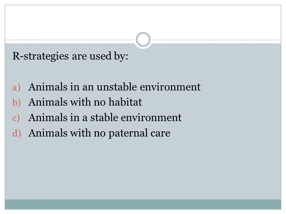 R-strategies are used by: a) Animals in an unstable environment b) Animals with no habitat c) Animals in a stable environment d) Animals with no paternal care