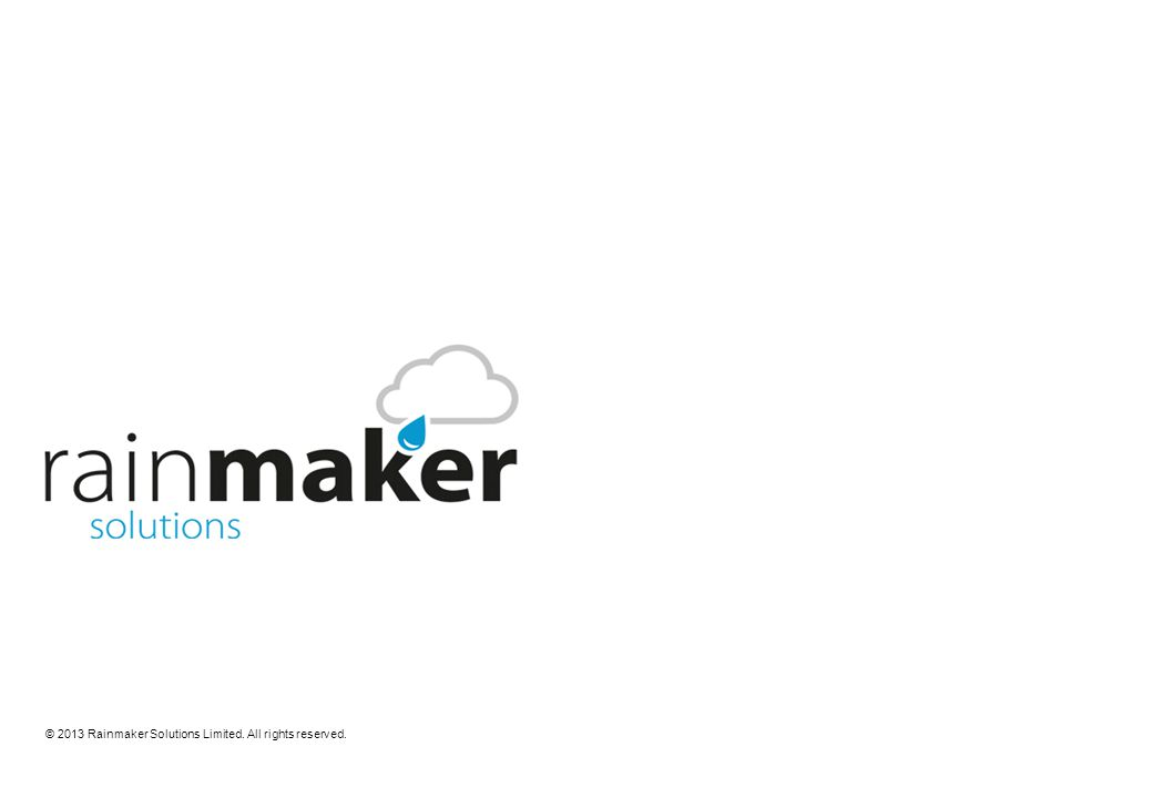 © 2013 Rainmaker Solutions Limited. All rights reserved.