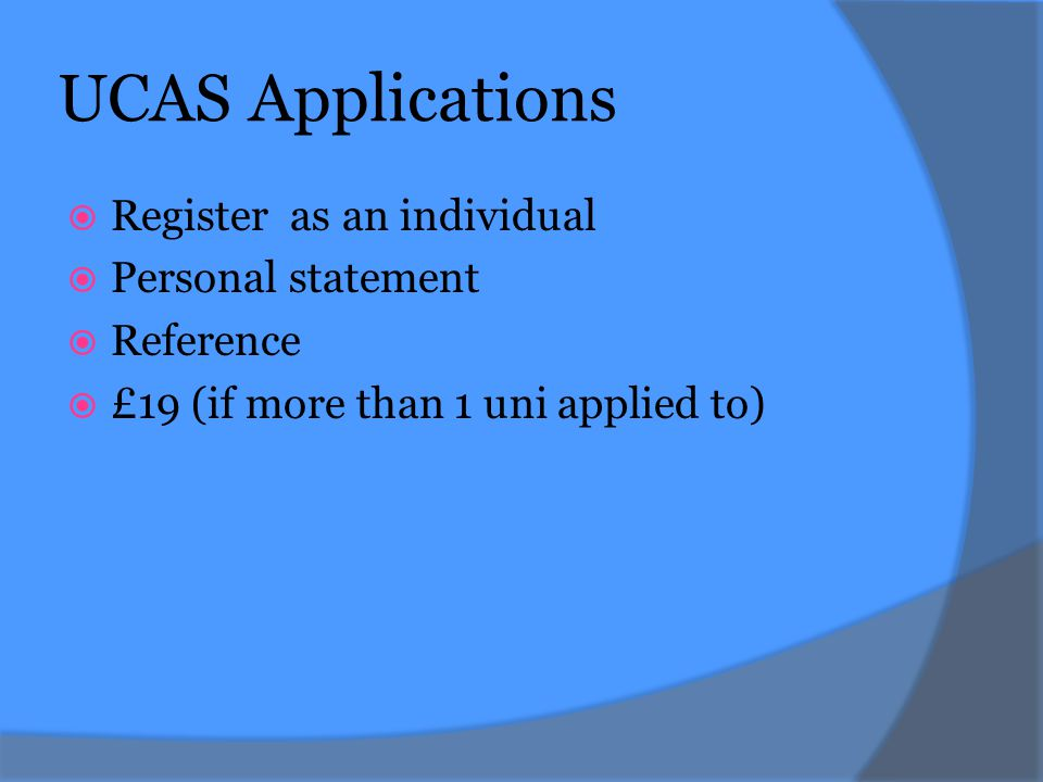 UCAS Applications  Register as an individual  Personal statement  Reference  £19 (if more than 1 uni applied to)