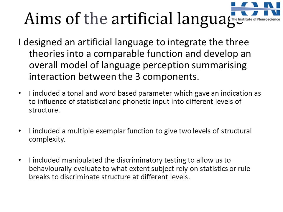 Aims of the artificial language I designed an artificial language to integrate the three theories into a comparable function and develop an overall model of language perception summarising interaction between the 3 components.