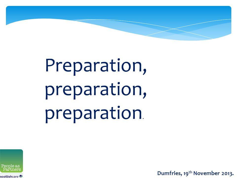 Preparation, preparation, preparation. Dumfries, 19 th November 2013.