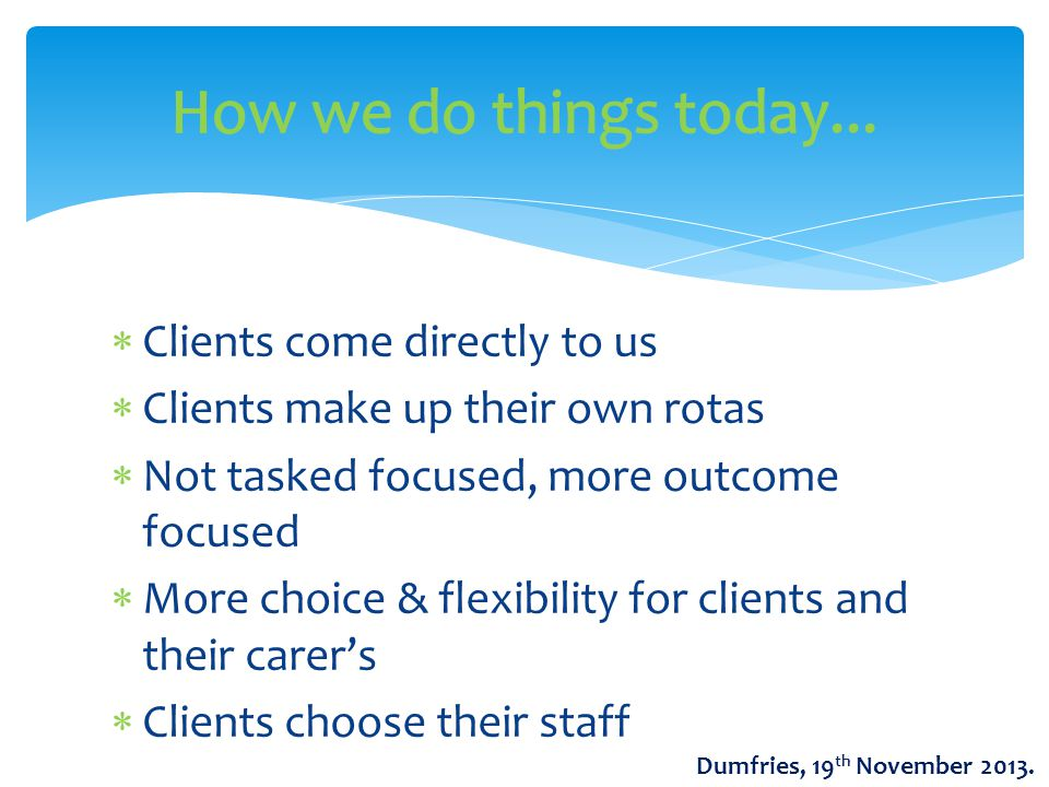  Clients come directly to us  Clients make up their own rotas  Not tasked focused, more outcome focused  More choice & flexibility for clients and their carer's  Clients choose their staff Dumfries, 19 th November 2013.