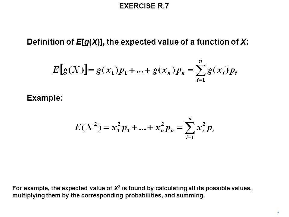 Definition of E[g(X)], the expected value of a function of X: Example: For example, the expected value of X 2 is found by calculating all its possible values, multiplying them by the corresponding probabilities, and summing.