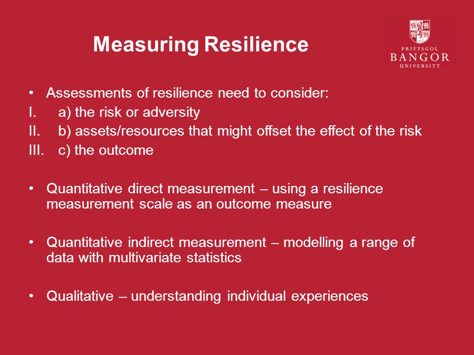 Measuring Resilience Assessments of resilience need to consider: I.a) the risk or adversity II.b) assets/resources that might offset the effect of the risk III.c) the outcome Quantitative direct measurement – using a resilience measurement scale as an outcome measure Quantitative indirect measurement – modelling a range of data with multivariate statistics Qualitative – understanding individual experiences