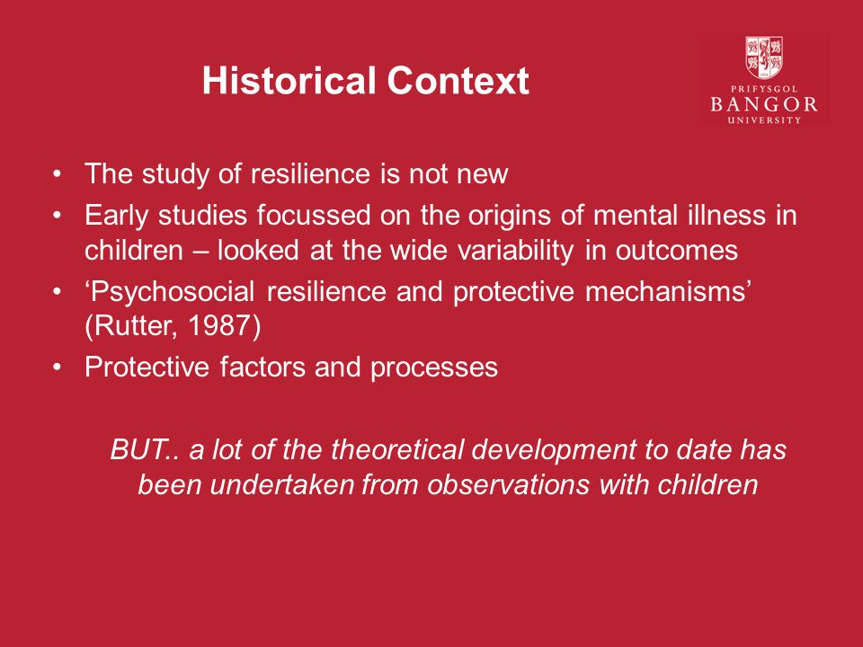 Historical Context The study of resilience is not new Early studies focussed on the origins of mental illness in children – looked at the wide variability in outcomes 'Psychosocial resilience and protective mechanisms' (Rutter, 1987) Protective factors and processes BUT..