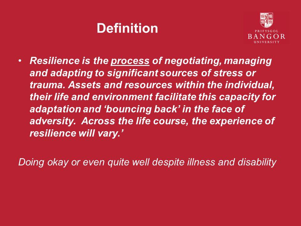 Definition Resilience is the process of negotiating, managing and adapting to significant sources of stress or trauma.