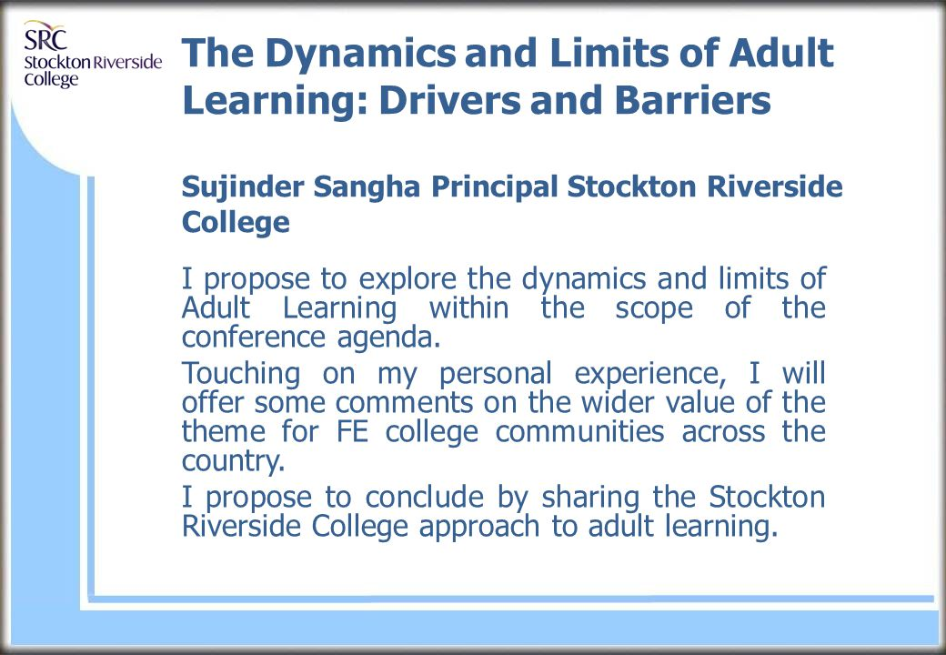 The Dynamics and Limits of Adult Learning: Drivers and Barriers Sujinder Sangha Principal Stockton Riverside College I propose to explore the dynamics and limits of Adult Learning within the scope of the conference agenda.